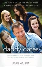 Daddy Dates - Four Daughters, One Clueless Dad, and His Quest to Win Their Hearts: The Road Map for Any Dad to Raise a Strong and Confident Daughter ebook by Greg Wright