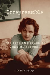 Irrepressible - The Life and Times of Jessica Mitford ebook by Leslie Brody