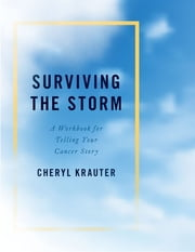 Surviving the Storm - A Workbook for Telling Your Cancer Story ebook by Cheryl Krauter
