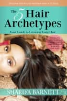 The 5 Hair Archetypes - Your Guide to Growing Long Hair ebook by Sharifa Barnett