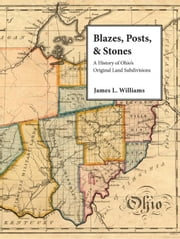 Blazes, Posts & Stones: A History of Ohio's Original Land Subdivisions ebook by Williams, James L.