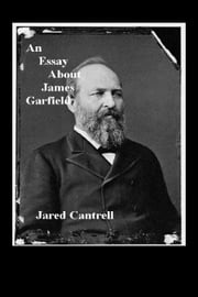 An Essay About James Garfield ebook by Jared Cantrell