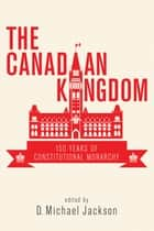 The Canadian Kingdom - 150 Years of Constitutional Monarchy ebook by D. Michael Jackson