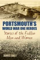 Portsmouth's World War One Heroes ebook by James Daly
