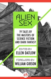 Alien Sex: 19 Tales by the Masters of Science Fiction and Dark Fantasy - 19 Tales by the Masters of Science Fiction and Dark Fantasy ebook by Ellen Datlow,William Gibson