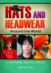 Hats and Headwear around the World: A Cultural Encyclopedia - A Cultural Encyclopedia ebook by Beverly Chico