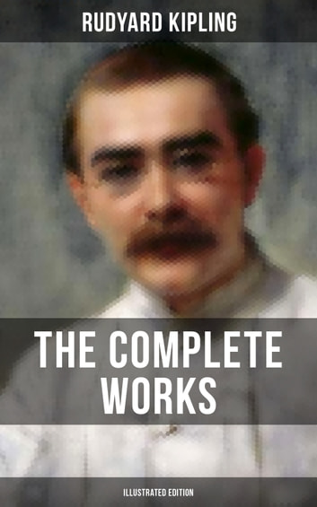 THE COMPLETE WORKS OF RUDYARD KIPLING (Illustrated Edition) - 5 Novels & 440+ Short Stories, Complete Poetry, Historical Military Works and Autobiographical Writings (Kim, The Jungle Book, The Man Who Would Be King, Land and Sea Tales, Captain Courageous…) ebook by Rudyard Kipling