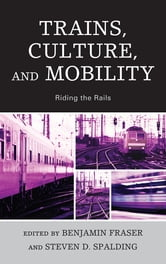 Trains, Culture, and Mobility - Riding the Rails ebook by Samuel Gerald Collins,Colin Divall,Tristan R. Grunow,Araceli Masterson-Algar,Alexander Medcalf,Agata Morka,Hiraku Shimoda,Hiroki Shin,Peter Soppelsa,Rowan Wilken