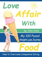 Love Affair With Food: My 100 Pound Weight Loss Journey How to Overcome Compulsive Eating ebook by Alana Jones