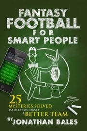 Fantasy Football for Smart People: 25 Mysteries Solved to Help You Draft a Better Team ebook by Jonathan Bales