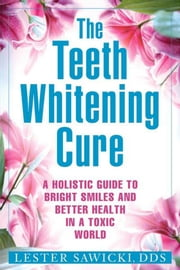 The Teeth Whitening Cure - A Holistic Guide To Bright Smiles And Better Health In A Toxic World ebook by Lester J. Sawicki DDS