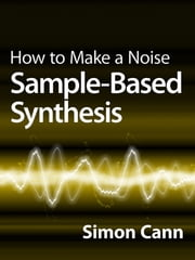 How to Make a Noise: Sample-Based Synthesis ebook by Simon Cann