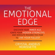 The Emotional Edge - Discover Your Inner Age, Ignite Your Hidden Strengths, and Reroute Misdirected Fear to Live Your audiobook by Crystal Andrus Morissette