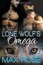 The Lone Wolf's Omega (MM Omega Mpreg Romance) ebook by Max Rose
