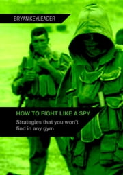 How to Fight Like a Spy: Strategies that you won't find in any gym ebook by Bryan Keyleader