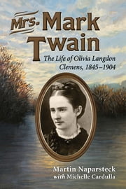 Mrs. Mark Twain - The Life of Olivia Langdon Clemens, 1845-1904 ebook by Martin Naparsteck,Michele Cardulla