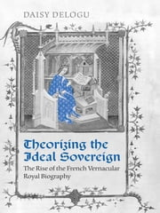 Theorizing the Ideal Sovereign - The Rise of the French Vernacular Royal Biography ebook by Daisy Delogu