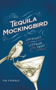 Tequila Mockingbird - Cocktails with a Literary Twist ebook by Tim Federle