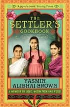 The Settler's Cookbook - A Memoir Of Love, Migration And Food ebook by Yasmin Alibhai-Brown