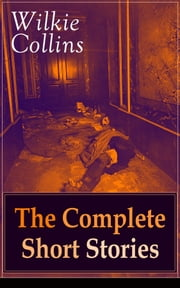 Wilkie Collins: The Complete Short Stories - The Best Short Fiction from the English writer, known for his mystery novels The Woman in White, No Name, Armadale, The Moonstone, The Law and The Lady, The Dead Secret, Man and Wife and many more… ebook by Wilkie Collins