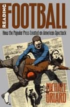 Reading Football - How the Popular Press Created an American Spectacle ebook by Michael Oriard
