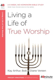 Living a Life of True Worship ebook by Kay Arthur,Bob Vereen