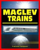 21st Century Maglev Train Technologies and High-Speed Rail Programs: Comprehensive Guide to Advanced Magnetic Levitation Technology, Benefits, and Advantages ekitaplar by Progressive Management
