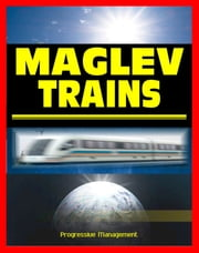 21st Century Maglev Train Technologies and High-Speed Rail Programs: Comprehensive Guide to Advanced Magnetic Levitation Technology, Benefits, and Advantages ebook by Progressive Management