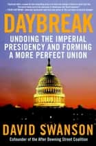 Daybreak - Undoing the Imperial Presidency and Forming a More Perfect Union ebook by David Swanson
