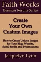 Create Your Own Custom Images: How to Create Unique Images for Your Blog, Website, Social Media and Presentations ebook by Jacquelyn Lynn