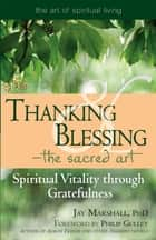 Thanking & Blessing—The Sacred Art ebook by Jay Marshal, PhD,Philip Gulley