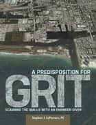 A Predisposition for Grit: Scanning the Walls With an Engineer Diver ebook by Stephen J. LoPorcaro, PE