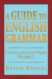 A Guide To English Grammar - Conjugation of Verbs Volume 1 ebook by Bessie Brooks