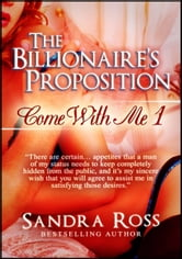 The Billionaire's Proposition: Come With Me 1 - Come With Me ebook by Sandra Ross