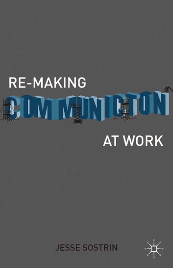 Re-Making Communication at Work ebook by J. Sostrin