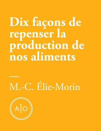 Dix façons de repenser la production de nos aliments ebook by Marie-Claude Élie-Morin