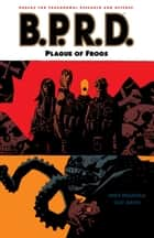 B.P.R.D. Volume 3: Plague of Frogs ebook by Mike Mignola, Various