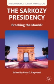 The Sarkozy Presidency - Breaking the Mould? ebook by G. Raymond