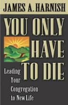 You Only Have to Die - Leading Your Congregation to New Life eBook by James A. Harnish, James, A. Harnish