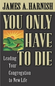 You Only Have to Die - Leading Your Congregation to New Life ebook by James, A. Harnish,James A. Harnish