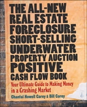 The All-New Real Estate Foreclosure, Short-Selling, Underwater, Property Auction, Positive Cash Flow Book - Your Ultimate Guide to Making Money in a Crashing Market ebook by Chantal Howell Carey,Bill Carey