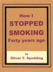 How I Stopped Smoking Forty Years Ago ebook by Oliver T Spedding