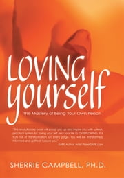 Loving Yourself - The Mastery of Being Your Own Person ebook by Sherrie Campbell, Ph.D.
