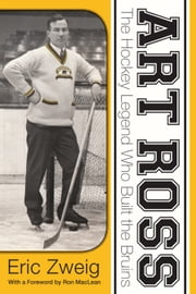 Art Ross - The Hockey Legend Who Built the Bruins ebook by Eric Zweig,Ron MacLean
