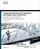 Implementing Cisco IP Telephony and Video, Part 2 (CIPTV2) Foundation Learning Guide (CCNP Collaboration Exam 300-075 CIPTV2) ebook by William Alexander Hannah,Akhil Behl