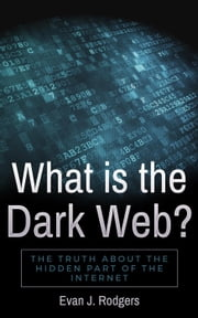 What is the Dark Web?: The truth about the hidden part of the internet ebook by Evan J. Rodgers