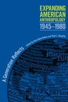 Expanding American Anthropology, 1945-1980 - A Generation Reflects ebook by Alice Beck Kehoe, Paul L. Doughty, Mary Elmendorf,...