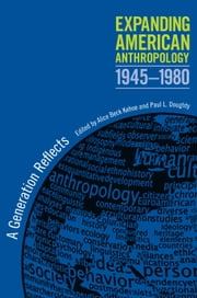 Expanding American Anthropology, 1945-1980 - A Generation Reflects ebook by Alice Beck Kehoe,Paul L. Doughty,Mary Elmendorf,Robert B Textor,John L Landgraf,Harry F Wolcott,Dwight B Heath,Marjorie M Schweitzer,Willis E Sibley,Thomas Weaver,Jim Weil,Walter Rochs Goldschmidt,Herbert S. Lewis,Susan R. Trencher,Norman E. Whitten,Dell Hymes,Shepard Krech,J. Anthony Paredes,William O. Beeman,Robert Knox Dentan,Nathalie F.S. Woodbury,Paul L. Doughty