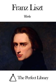 Works of Franz Liszt ebook by Franz Liszt