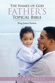 The Names of God FATHER'S Topical Bible - King James Version ebook by Clay Lawrence